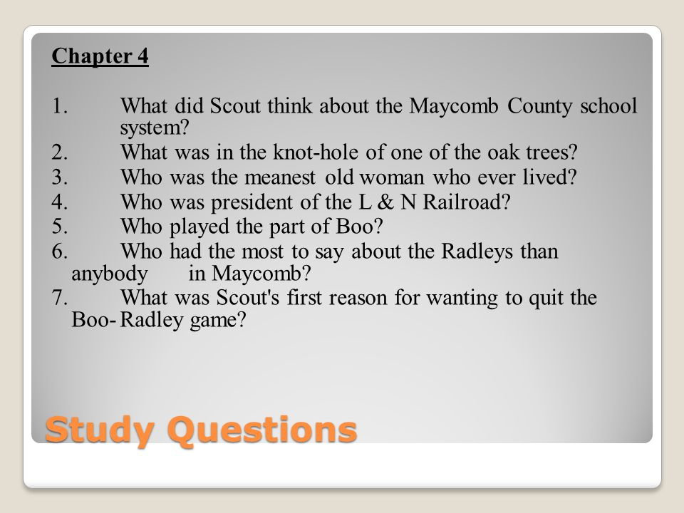 Study Questions Chapter 4 1. What did Scout think about the Maycomb County school system? 2. What was in the knot-hole of one of the oak trees? 3. Who