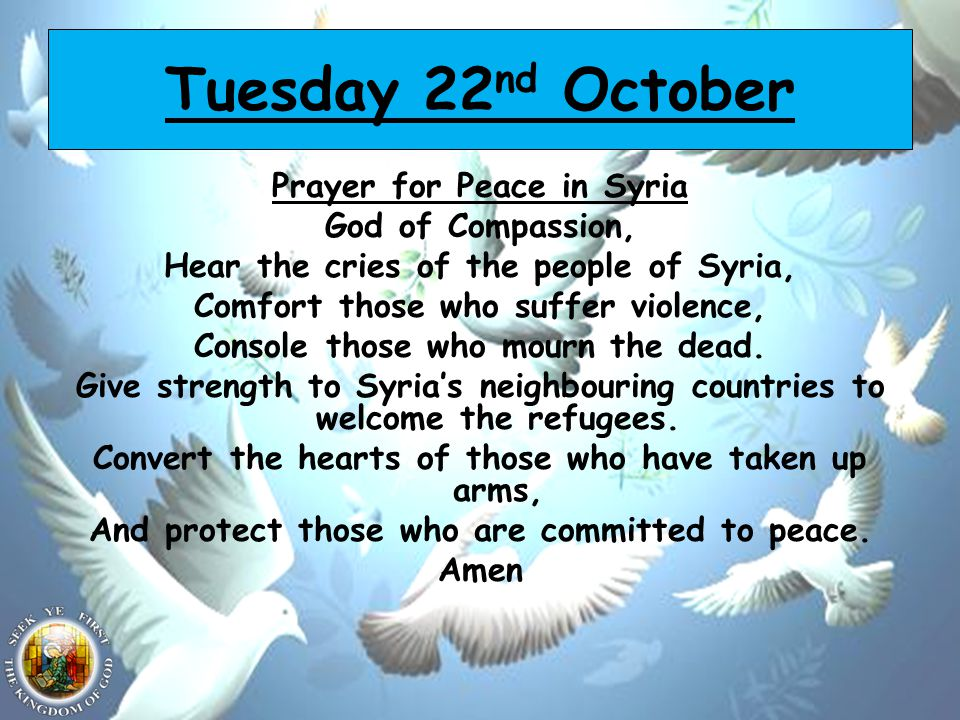 Tuesday 22 nd October Prayer for Peace in Syria God of Compassion, Hear the cries of the people of Syria, Comfort those who suffer violence, Console those who mourn the dead.
