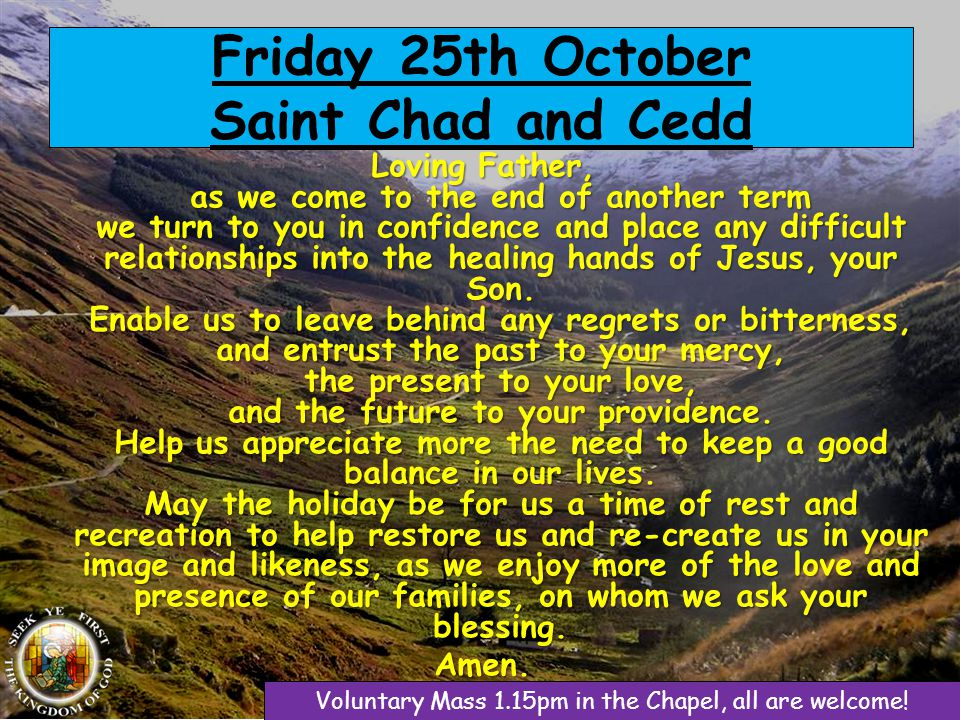 Friday 25th October Saint Chad and Cedd Loving Father, as we come to the end of another term we turn to you in confidence and place any difficult relationships into the healing hands of Jesus, your Son.