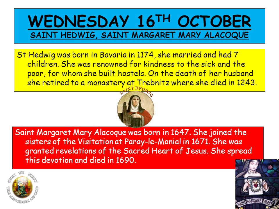 WEDNESDAY 16 TH OCTOBER SAINT HEDWIG, SAINT MARGARET MARY ALACOQUE St Hedwig was born in Bavaria in 1174, she married and had 7 children.