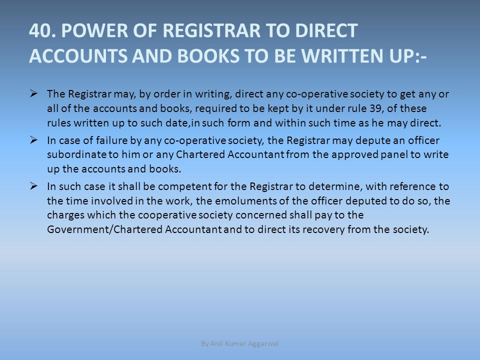 40. POWER OF REGISTRAR TO DIRECT ACCOUNTS AND BOOKS TO BE WRITTEN UP:-  The Registrar may, by order in writing, direct any co-operative society to ge
