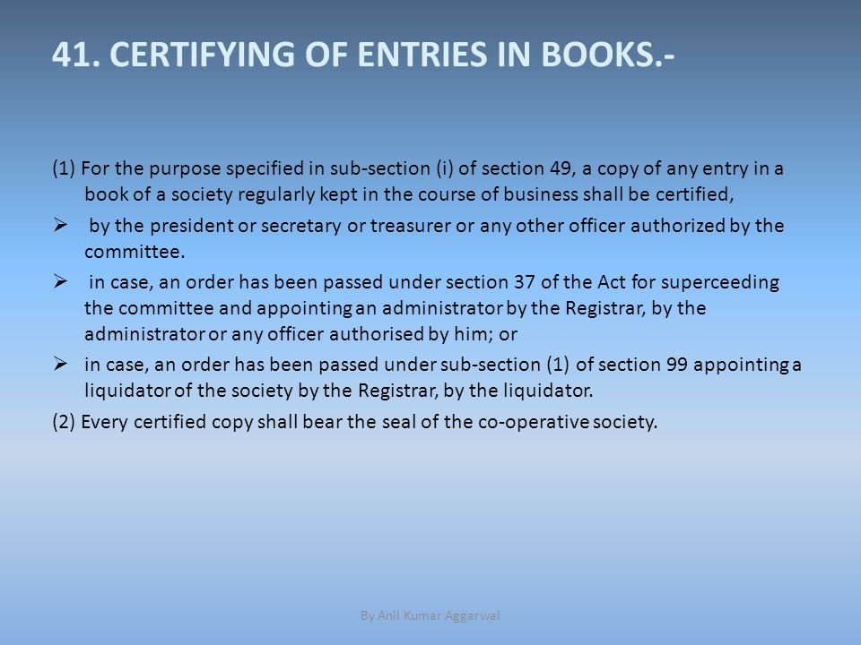 41. CERTIFYING OF ENTRIES IN BOOKS.- (1) For the purpose specified in sub-section (i) of section 49, a copy of any entry in a book of a society regula