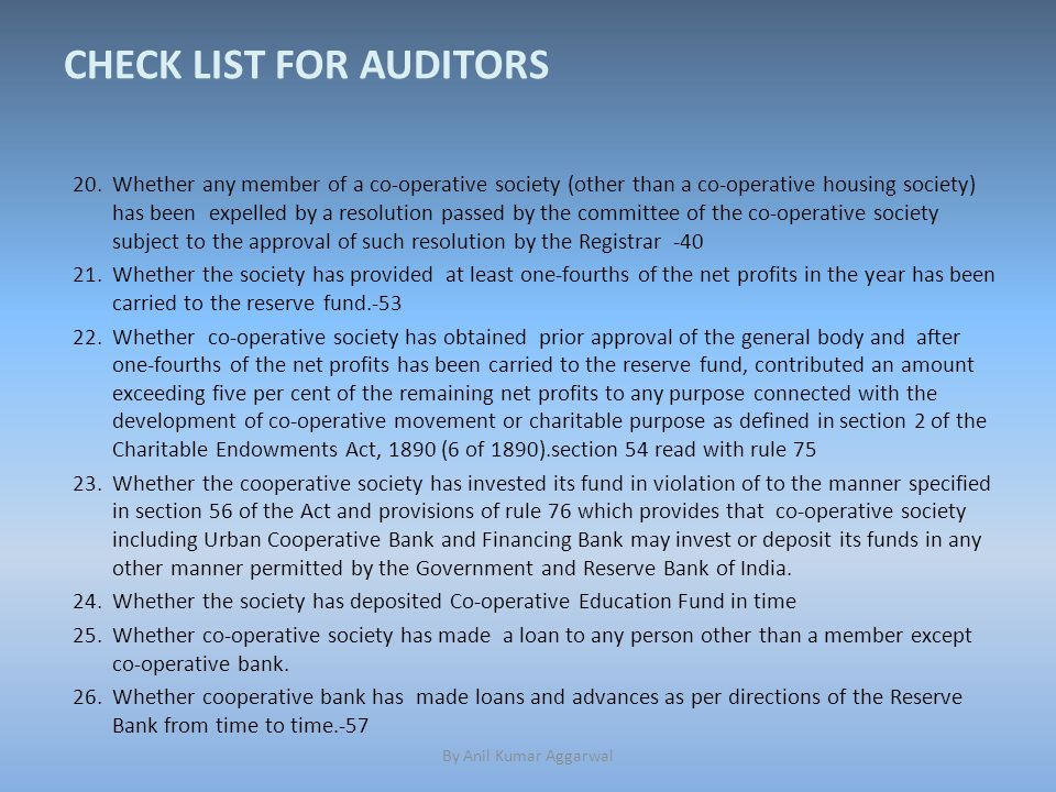 CHECK LIST FOR AUDITORS 20.Whether any member of a co-operative society (other than a co-operative housing society) has been expelled by a resolution passed by the committee of the co-operative society subject to the approval of such resolution by the Registrar -40 21.Whether the society has provided at least one-fourths of the net profits in the year has been carried to the reserve fund.-53 22.Whether co-operative society has obtained prior approval of the general body and after one-fourths of the net profits has been carried to the reserve fund, contributed an amount exceeding five per cent of the remaining net profits to any purpose connected with the development of co-operative movement or charitable purpose as defined in section 2 of the Charitable Endowments Act, 1890 (6 of 1890).section 54 read with rule 75 23.Whether the cooperative society has invested its fund in violation of to the manner specified in section 56 of the Act and provisions of rule 76 which provides that co-operative society including Urban Cooperative Bank and Financing Bank may invest or deposit its funds in any other manner permitted by the Government and Reserve Bank of India.