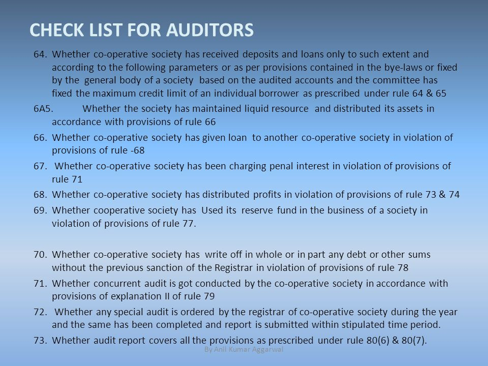 CHECK LIST FOR AUDITORS 64.Whether co-operative society has received deposits and loans only to such extent and according to the following parameters or as per provisions contained in the bye-laws or fixed by the general body of a society based on the audited accounts and the committee has fixed the maximum credit limit of an individual borrower as prescribed under rule 64 & 65 6A5.Whether the society has maintained liquid resource and distributed its assets in accordance with provisions of rule 66 66.Whether co-operative society has given loan to another co-operative society in violation of provisions of rule -68 67.