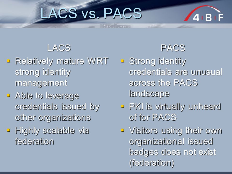 LACS  Relatively mature WRT strong identity management  Able to leverage credentials issued by other organizations  Highly scalable via federation PACS  Strong identity credentials are unusual across the PACS landscape  PKI is virtually unheard of for PACS  Visitors using their own organizational issued badges does not exist (federation) LACS vs.