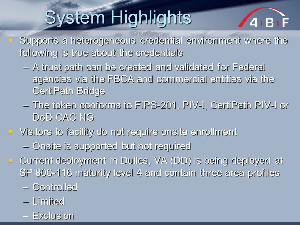  Supports a heterogeneous credential environment where the following is true about the credentials –A trust path can be created and validated for Federal agencies via the FBCA and commercial entities via the CertiPath Bridge –The token conforms to FIPS-201, PIV-I, CertiPath PIV-I or DoD CAC NG  Visitors to facility do not require onsite enrollment –Onsite is supported but not required  Current deployment in Dulles, VA (DD) is being deployed at SP 800-116 maturity level 4 and contain three area profiles –Controlled –Limited –Exclusion System Highlights