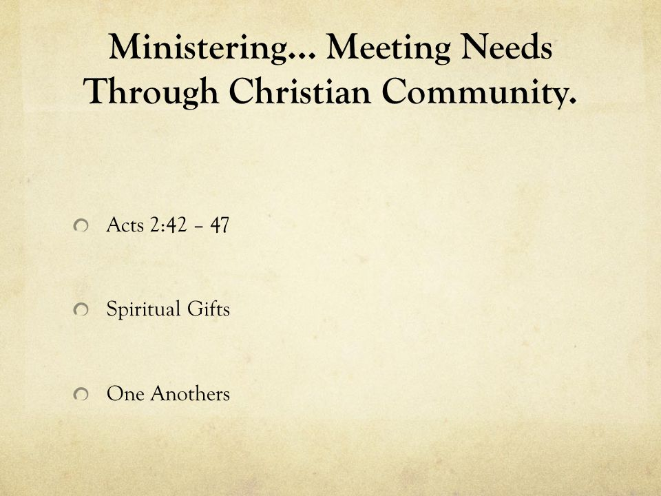 Ministering… Meeting Needs Through Christian Community. Acts 2:42 – 47 Spiritual Gifts One Anothers