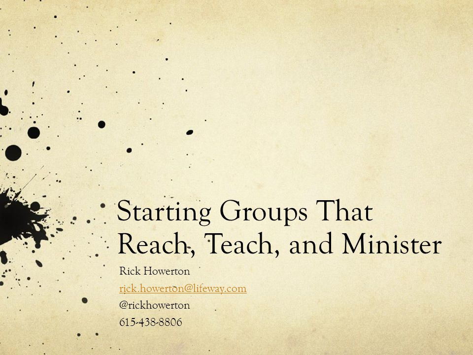 Starting Groups That Reach, Teach, and Minister Rick Howerton rick.howerton@lifeway.com @rickhowerton 615-438-8806