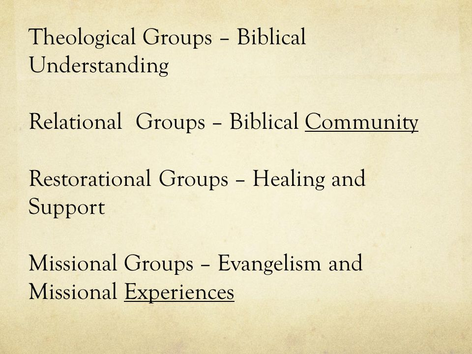 Theological Groups – Biblical Understanding Relational Groups – Biblical Community Restorational Groups – Healing and Support Missional Groups – Evangelism and Missional Experiences