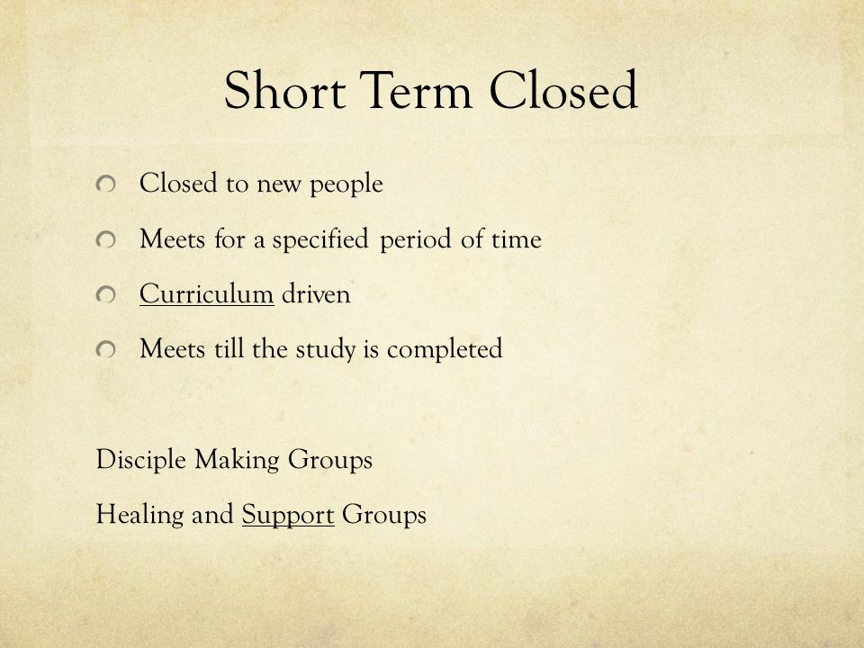 Short-Term Open Open to new people as long as the group is together Meets for a specified period of time May or may not be curriculum driven Meets till the study is complete or the agreed upon end date arrives Groups giving people a chance to taste group life prior to making a commitment to a group.