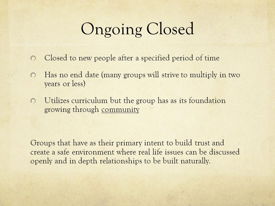 Ongoing Closed Closed to new people after a specified period of time Has no end date (many groups will strive to multiply in two years or less) Utilizes curriculum but the group has as its foundation growing through community Groups that have as their primary intent to build trust and create a safe environment where real life issues can be discussed openly and in depth relationships to be built naturally.