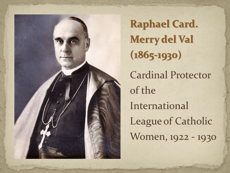Raphael Card. Merry del Val (1865-1930) Cardinal Protector of the International League of Catholic Women, 1922 - 1930