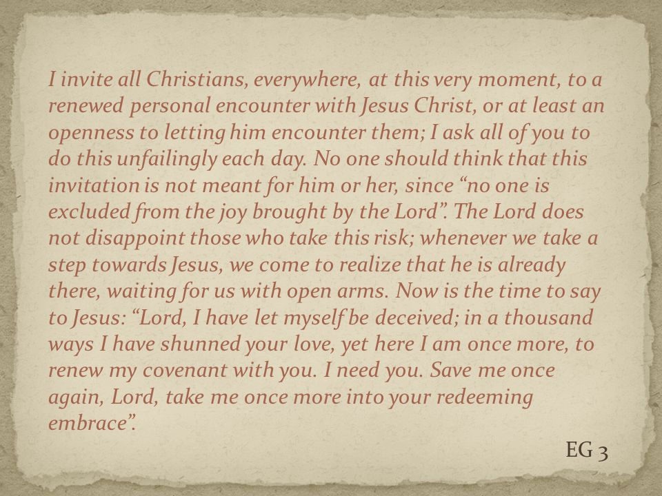 I invite all Christians, everywhere, at this very moment, to a renewed personal encounter with Jesus Christ, or at least an openness to letting him encounter them; I ask all of you to do this unfailingly each day.