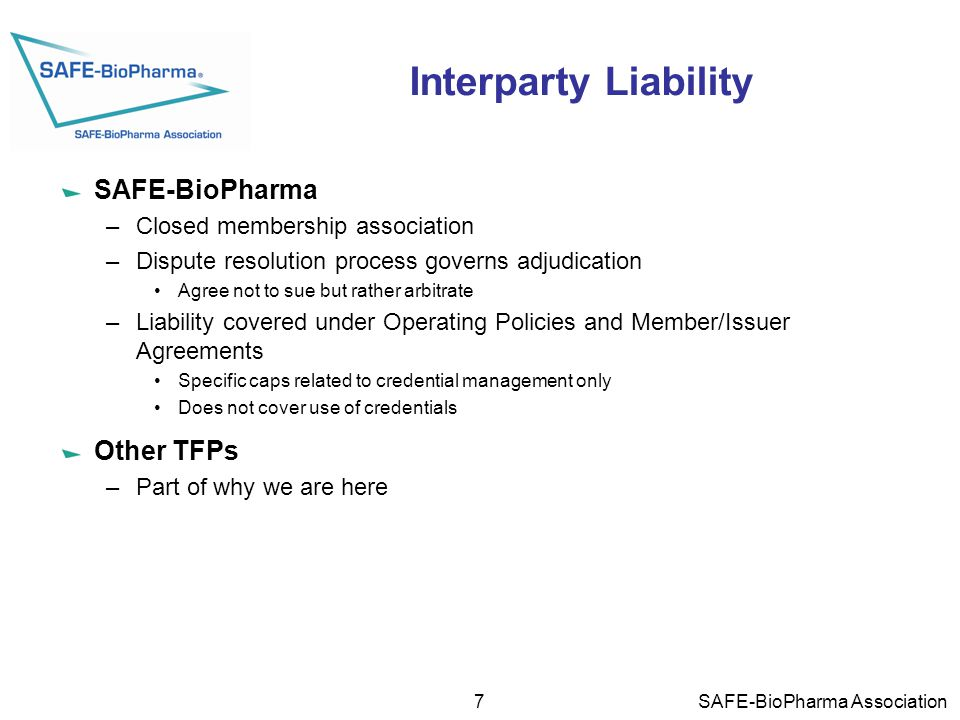 Interparty Liability SAFE-BioPharma –Closed membership association –Dispute resolution process governs adjudication Agree not to sue but rather arbitrate –Liability covered under Operating Policies and Member/Issuer Agreements Specific caps related to credential management only Does not cover use of credentials Other TFPs –Part of why we are here 7 SAFE-BioPharma Association