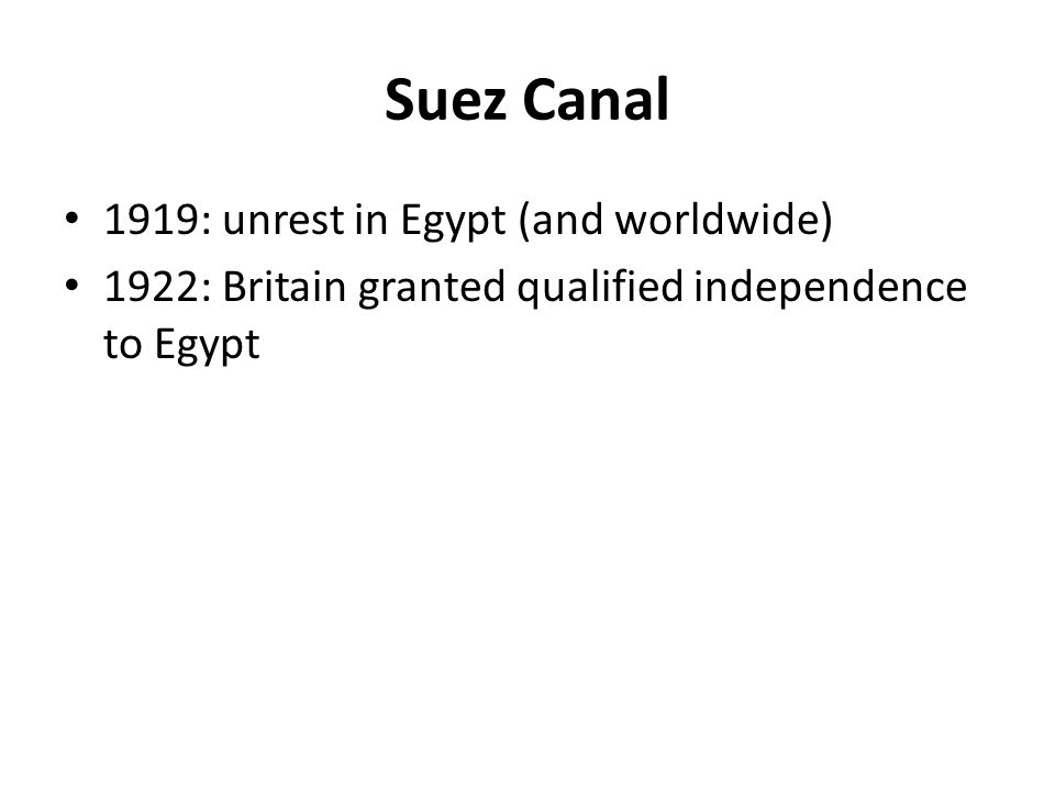 Suez Canal 1919: unrest in Egypt (and worldwide) 1922: Britain granted qualified independence to Egypt
