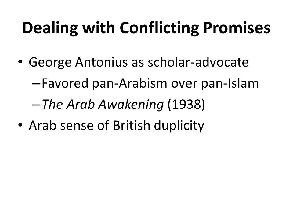 Dealing with Conflicting Promises George Antonius as scholar-advocate – Favored pan-Arabism over pan-Islam – The Arab Awakening (1938) Arab sense of British duplicity