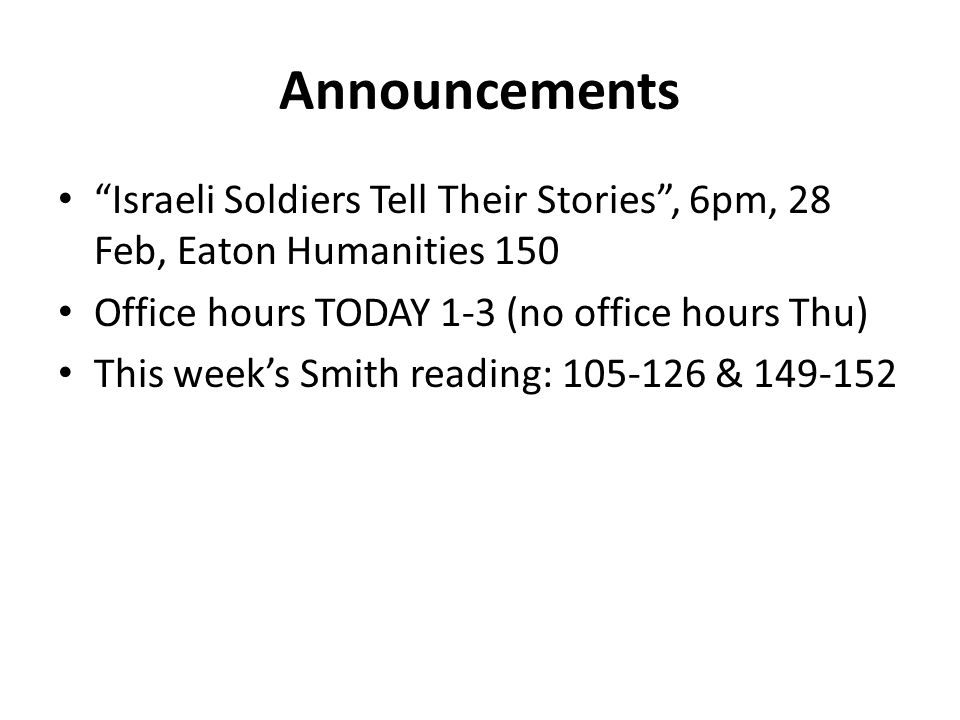 Announcements Israeli Soldiers Tell Their Stories , 6pm, 28 Feb, Eaton Humanities 150 Office hours TODAY 1-3 (no office hours Thu) This week's Smith reading: 105-126 & 149-152