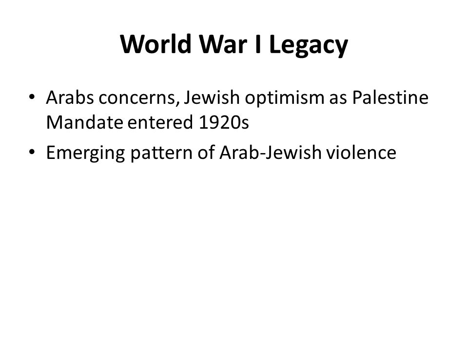 World War I Legacy Arabs concerns, Jewish optimism as Palestine Mandate entered 1920s Emerging pattern of Arab-Jewish violence