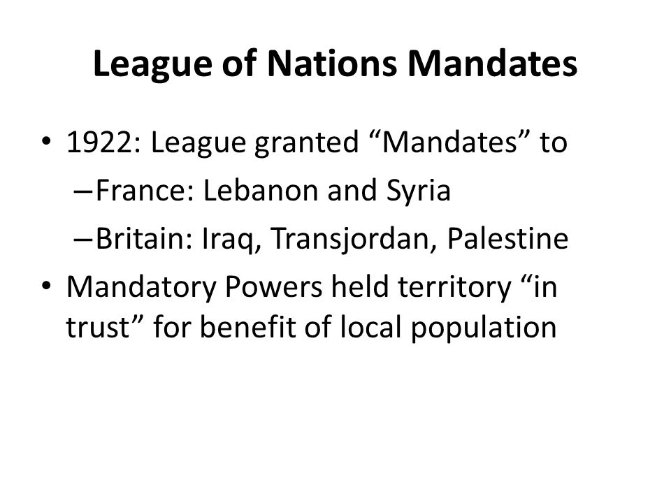 League of Nations Mandates 1922: League granted Mandates to – France: Lebanon and Syria – Britain: Iraq, Transjordan, Palestine Mandatory Powers held territory in trust for benefit of local population