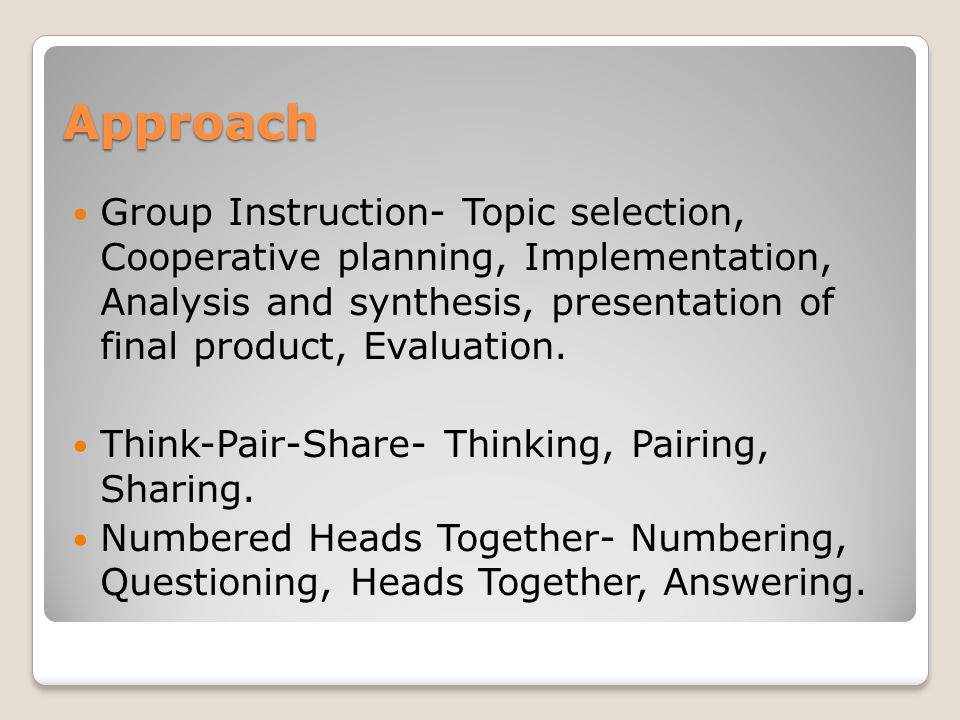 Approach Group Instruction- Topic selection, Cooperative planning, Implementation, Analysis and synthesis, presentation of final product, Evaluation.