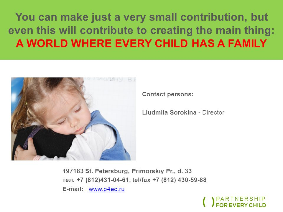 You can make just a very small contribution, but even this will contribute to creating the main thing: A WORLD WHERE EVERY CHILD HAS A FAMILY Contact persons: Liudmila Sorokina - Director 197183 St.