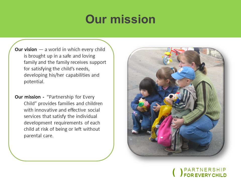 Our lines of work o We create and introduce innovative services for supporting and protecting children and families o We provide professional assistance to specialists working with children and families o We carry out studies and create scientifically proven platforms for changing social policy at the regional and federal levels PARTNERSHIP FOR EVERY CHILD ( )