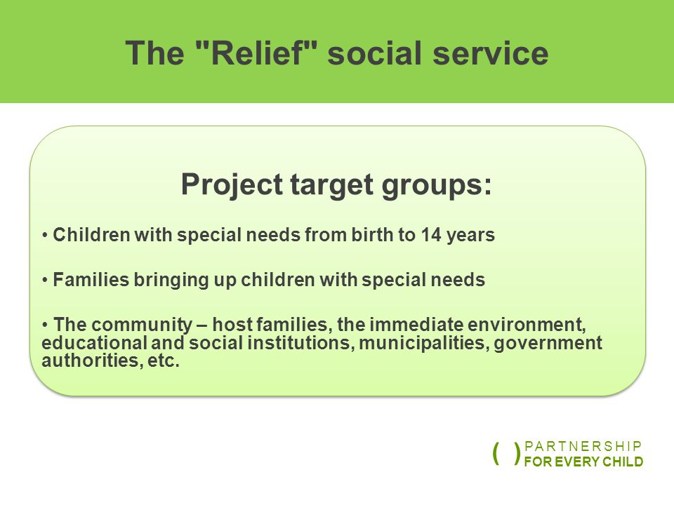 The Relief social service Project target groups: Children with special needs from birth to 14 years Families bringing up children with special needs The community – host families, the immediate environment, educational and social institutions, municipalities, government authorities, etc.