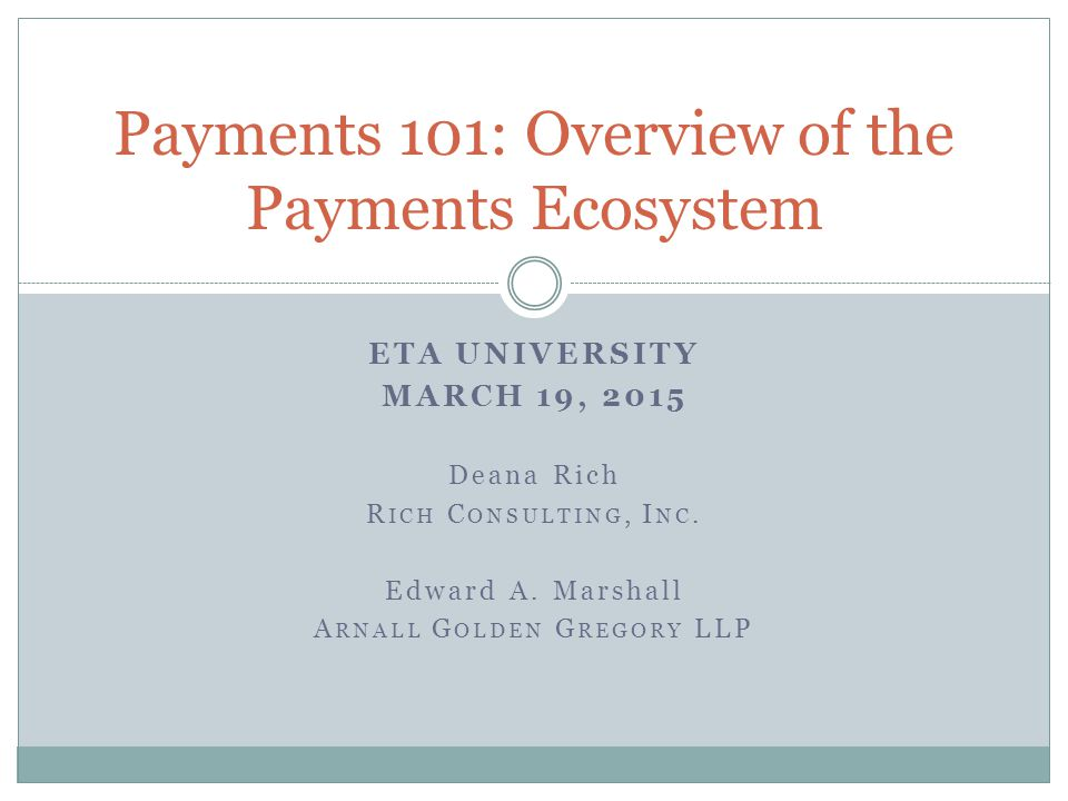 ETA UNIVERSITY MARCH 19, 2015 Deana Rich R ICH C ONSULTING, I NC. Edward A. Marshall A RNALL G OLDEN G REGORY LLP Payments 101: Overview of the Paymen