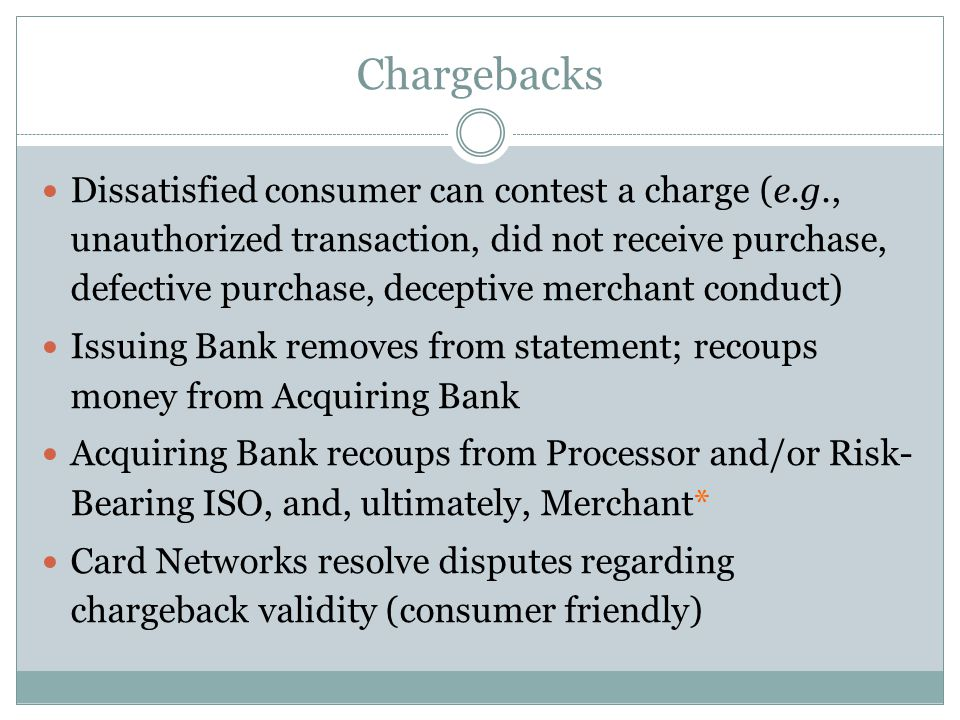 Chargebacks Dissatisfied consumer can contest a charge (e.g., unauthorized transaction, did not receive purchase, defective purchase, deceptive merchant conduct) Issuing Bank removes from statement; recoups money from Acquiring Bank Acquiring Bank recoups from Processor and/or Risk- Bearing ISO, and, ultimately, Merchant* Card Networks resolve disputes regarding chargeback validity (consumer friendly)