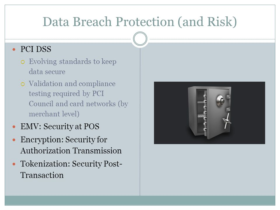 Data Breach Protection (and Risk) PCI DSS  Evolving standards to keep data secure  Validation and compliance testing required by PCI Council and card networks (by merchant level) EMV: Security at POS Encryption: Security for Authorization Transmission Tokenization: Security Post- Transaction