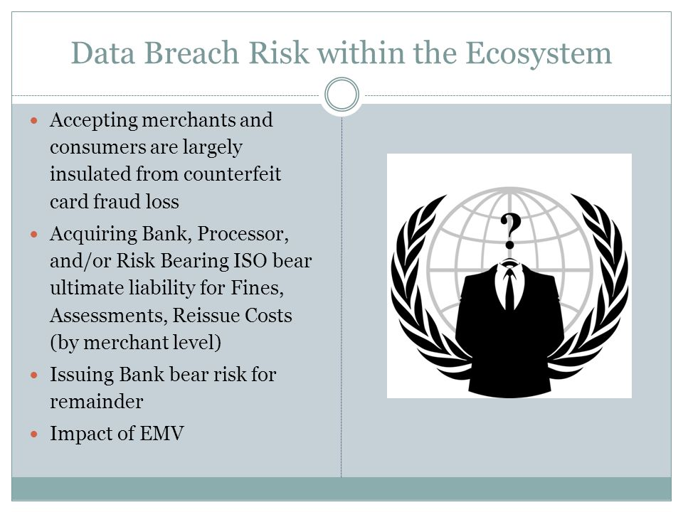 Data Breach Risk within the Ecosystem Accepting merchants and consumers are largely insulated from counterfeit card fraud loss Acquiring Bank, Process