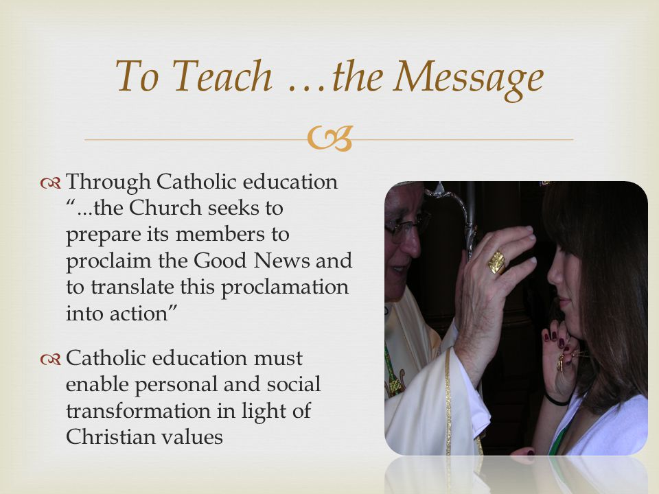  To Teach …the Message  Through Catholic education ...the Church seeks to prepare its members to proclaim the Good News and to translate this proclamation into action  Catholic education must enable personal and social transformation in light of Christian values