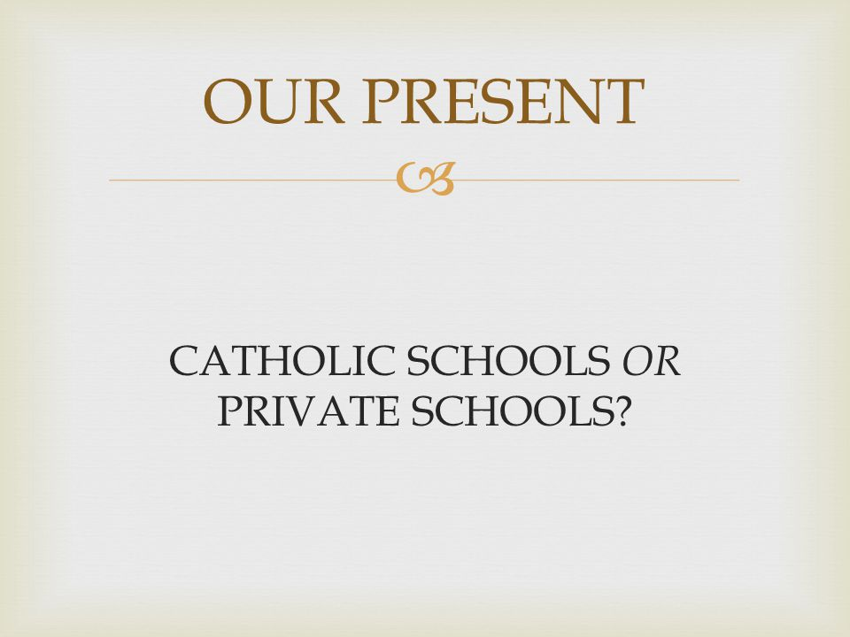  CATHOLIC SCHOOLS OR PRIVATE SCHOOLS? OUR PRESENT