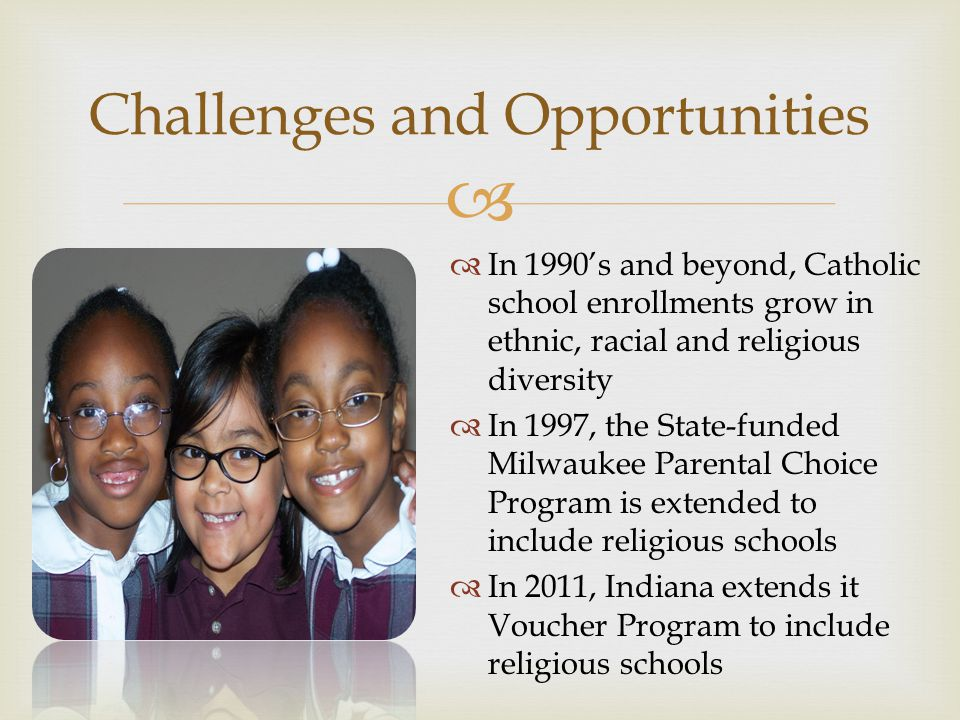  Challenges and Opportunities  In 1990's and beyond, Catholic school enrollments grow in ethnic, racial and religious diversity  In 1997, the State-funded Milwaukee Parental Choice Program is extended to include religious schools  In 2011, Indiana extends it Voucher Program to include religious schools