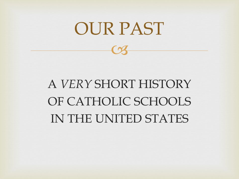  A VERY SHORT HISTORY OF CATHOLIC SCHOOLS IN THE UNITED STATES OUR PAST
