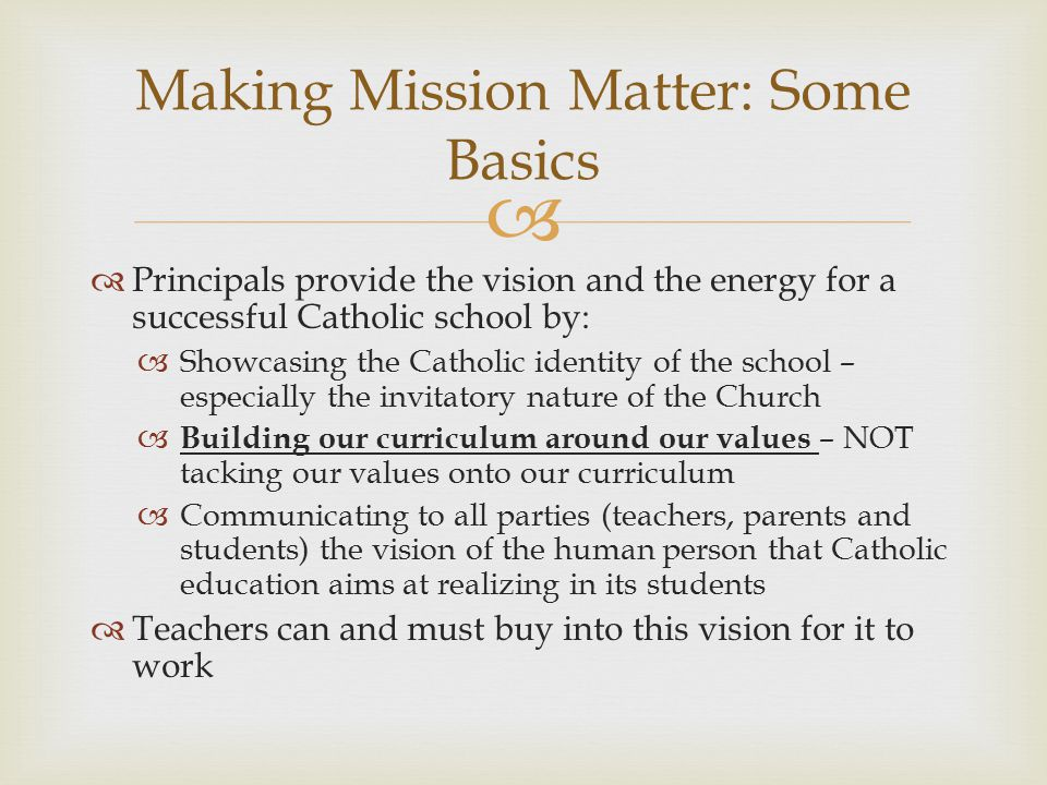   Principals provide the vision and the energy for a successful Catholic school by:  Showcasing the Catholic identity of the school – especially the invitatory nature of the Church  Building our curriculum around our values – NOT tacking our values onto our curriculum  Communicating to all parties (teachers, parents and students) the vision of the human person that Catholic education aims at realizing in its students  Teachers can and must buy into this vision for it to work Making Mission Matter: Some Basics