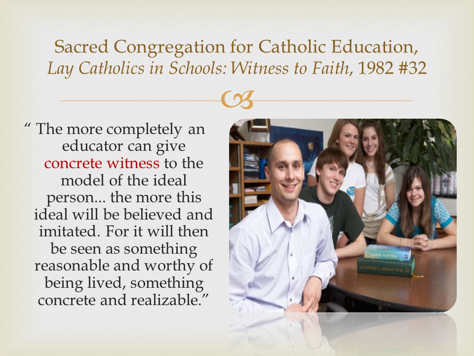  Sacred Congregation for Catholic Education, Lay Catholics in Schools: Witness to Faith, 1982 #32 The more completely an educator can give concrete witness to the model of the ideal person...