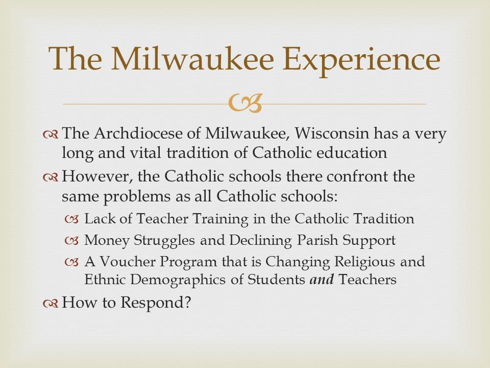   The Archdiocese of Milwaukee, Wisconsin has a very long and vital tradition of Catholic education  However, the Catholic schools there confront the same problems as all Catholic schools:  Lack of Teacher Training in the Catholic Tradition  Money Struggles and Declining Parish Support  A Voucher Program that is Changing Religious and Ethnic Demographics of Students and Teachers  How to Respond.