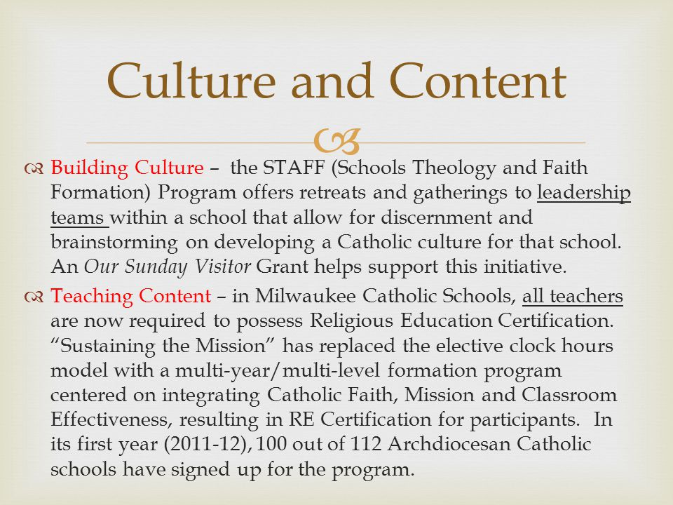   Building Culture – the STAFF (Schools Theology and Faith Formation) Program offers retreats and gatherings to leadership teams within a school that allow for discernment and brainstorming on developing a Catholic culture for that school.
