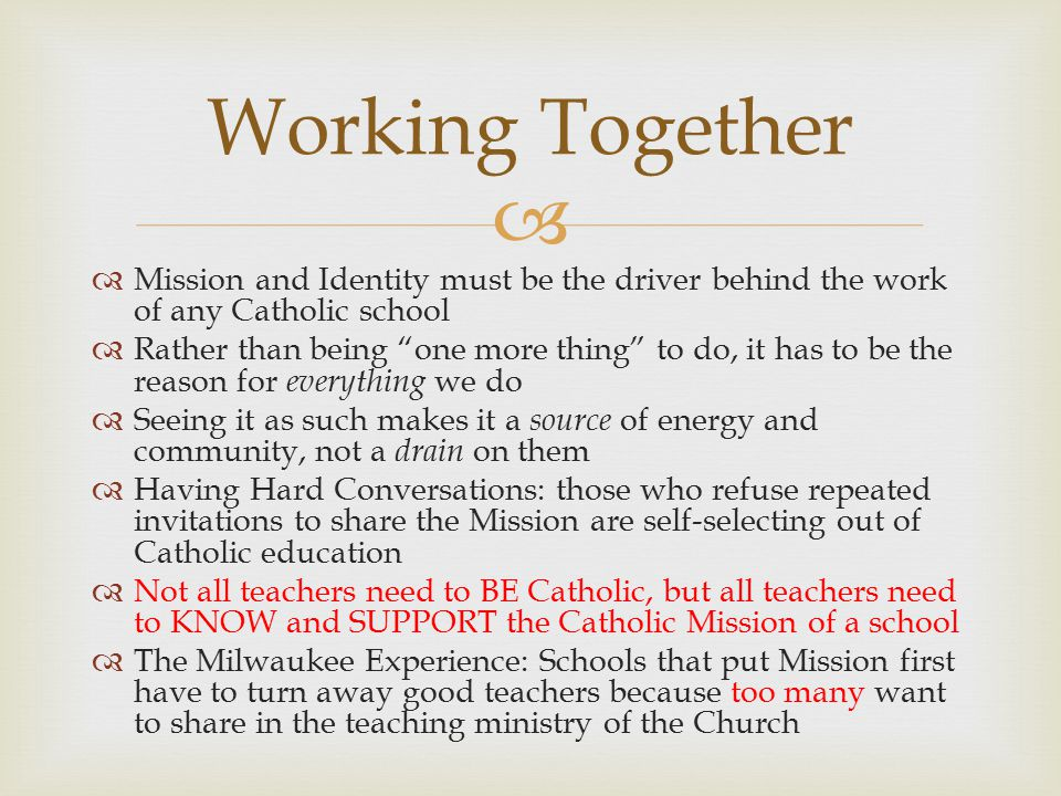   Mission and Identity must be the driver behind the work of any Catholic school  Rather than being one more thing to do, it has to be the reason for everything we do  Seeing it as such makes it a source of energy and community, not a drain on them  Having Hard Conversations: those who refuse repeated invitations to share the Mission are self-selecting out of Catholic education  Not all teachers need to BE Catholic, but all teachers need to KNOW and SUPPORT the Catholic Mission of a school  The Milwaukee Experience: Schools that put Mission first have to turn away good teachers because too many want to share in the teaching ministry of the Church Working Together