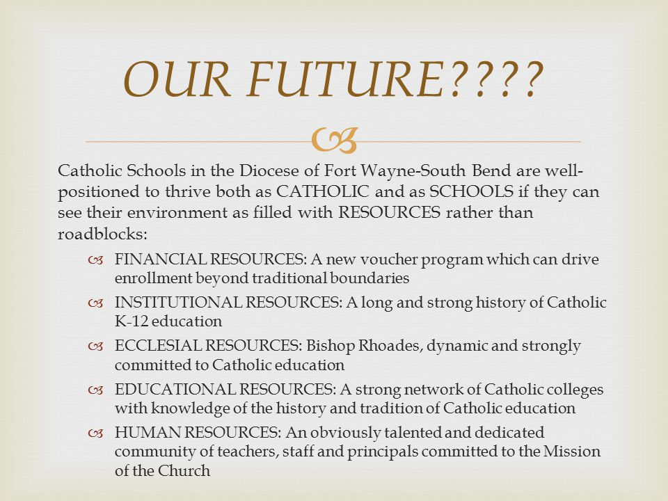  Catholic Schools in the Diocese of Fort Wayne-South Bend are well- positioned to thrive both as CATHOLIC and as SCHOOLS if they can see their environment as filled with RESOURCES rather than roadblocks:  FINANCIAL RESOURCES: A new voucher program which can drive enrollment beyond traditional boundaries  INSTITUTIONAL RESOURCES: A long and strong history of Catholic K-12 education  ECCLESIAL RESOURCES: Bishop Rhoades, dynamic and strongly committed to Catholic education  EDUCATIONAL RESOURCES: A strong network of Catholic colleges with knowledge of the history and tradition of Catholic education  HUMAN RESOURCES: An obviously talented and dedicated community of teachers, staff and principals committed to the Mission of the Church OUR FUTURE????