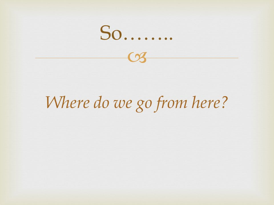  Where do we go from here? So……..