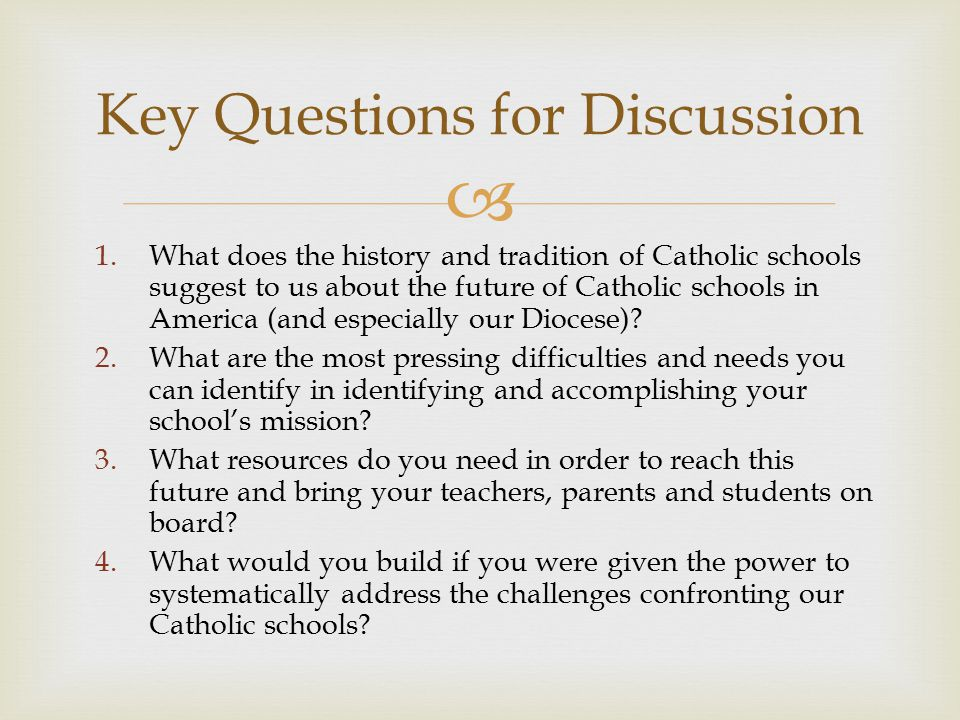  Key Questions for Discussion 1.What does the history and tradition of Catholic schools suggest to us about the future of Catholic schools in America (and especially our Diocese).
