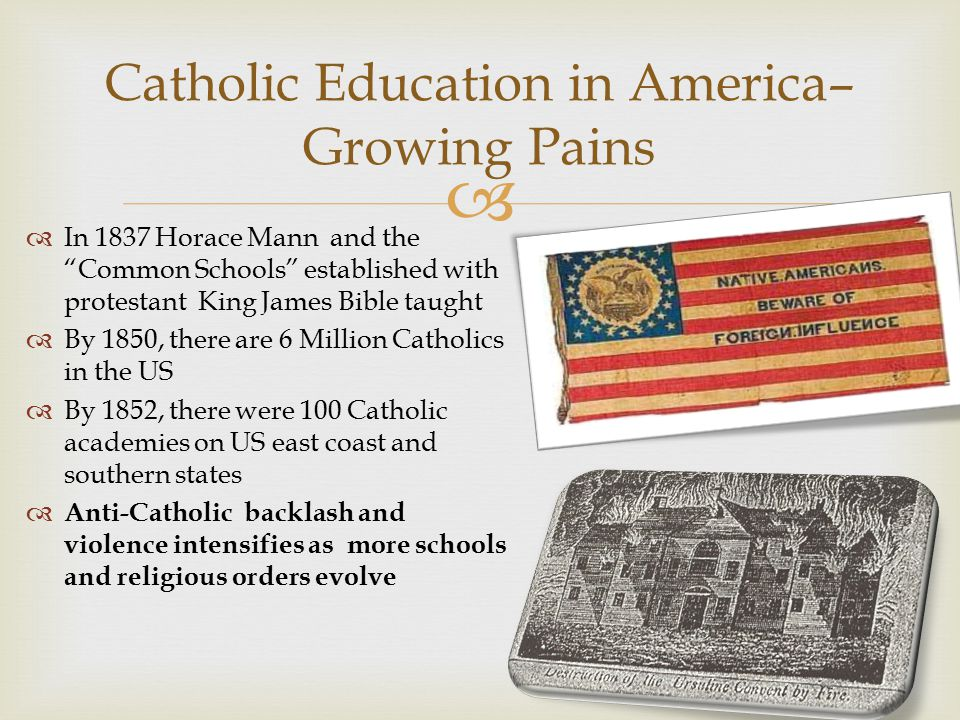  Catholic Education in America– Growing Pains  In 1837 Horace Mann and the Common Schools established with protestant King James Bible taught  By 1850, there are 6 Million Catholics in the US  By 1852, there were 100 Catholic academies on US east coast and southern states  Anti-Catholic backlash and violence intensifies as more schools and religious orders evolve
