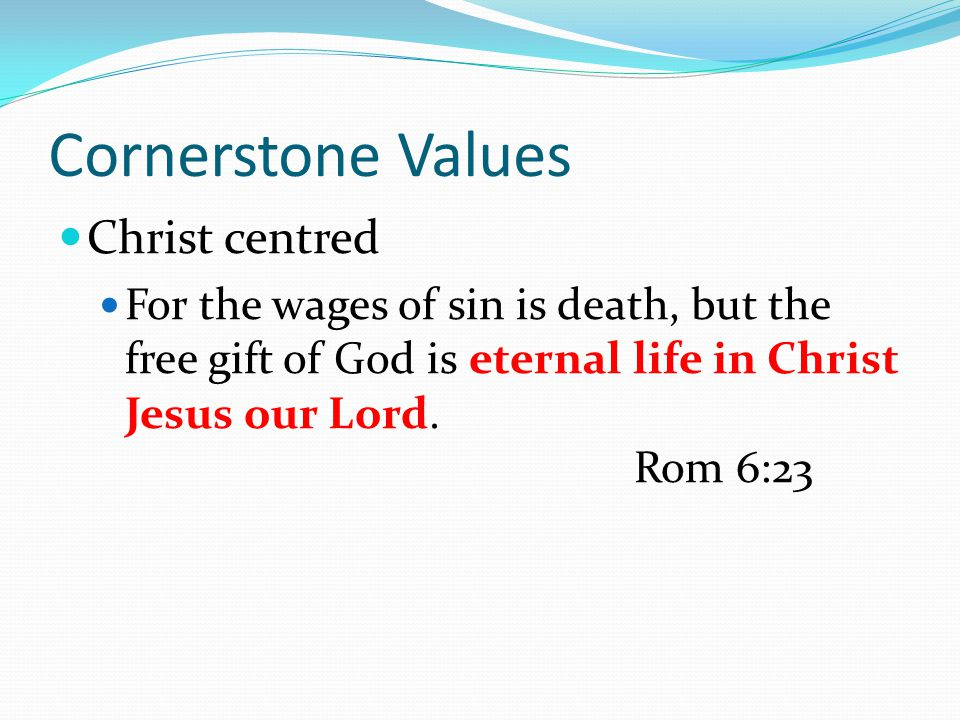 Cornerstone Values Christ centred For the wages of sin is death, but the free gift of God is eternal life in Christ Jesus our Lord.