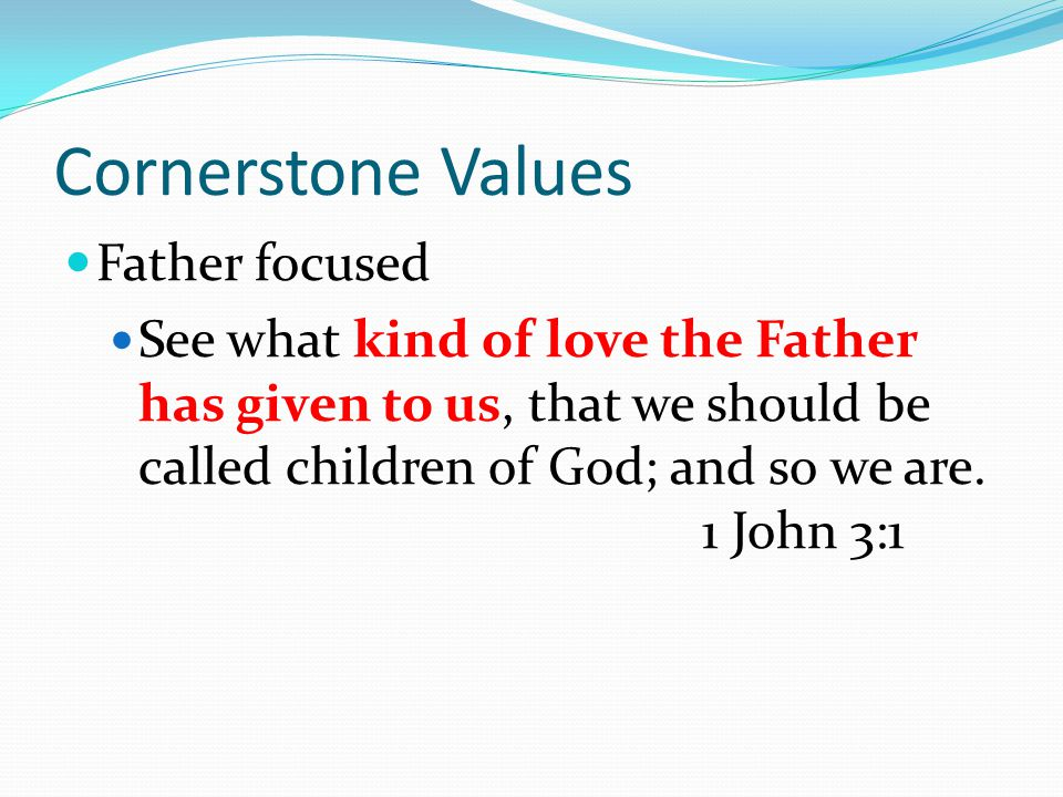 Cornerstone Values Father focused See what kind of love the Father has given to us, that we should be called children of God; and so we are.
