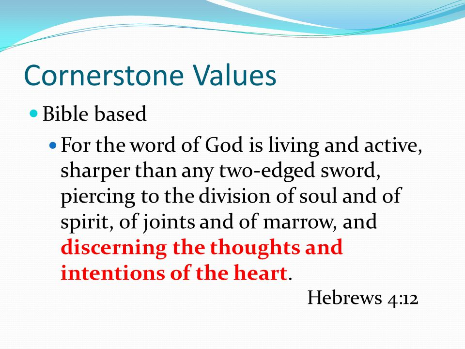Cornerstone Values Bible based For the word of God is living and active, sharper than any two-edged sword, piercing to the division of soul and of spirit, of joints and of marrow, and discerning the thoughts and intentions of the heart.