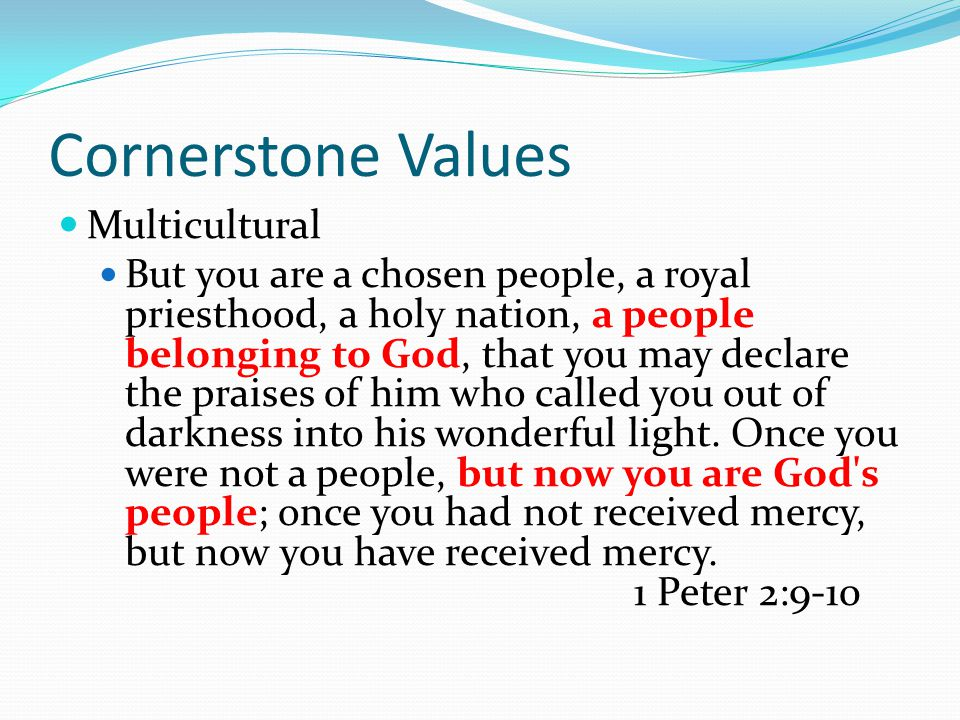 Cornerstone Values Multicultural But you are a chosen people, a royal priesthood, a holy nation, a people belonging to God, that you may declare the praises of him who called you out of darkness into his wonderful light.
