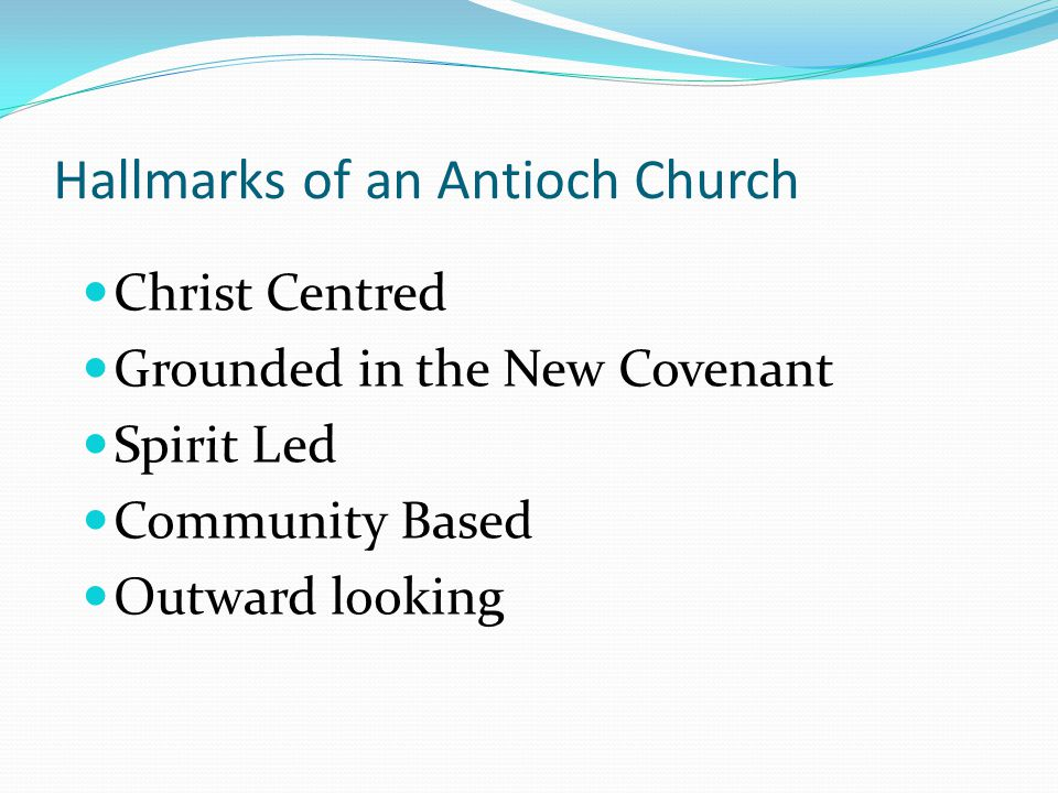 Christ Centred Grounded in the New Covenant Spirit Led Community Based Outward looking Hallmarks of an Antioch Church