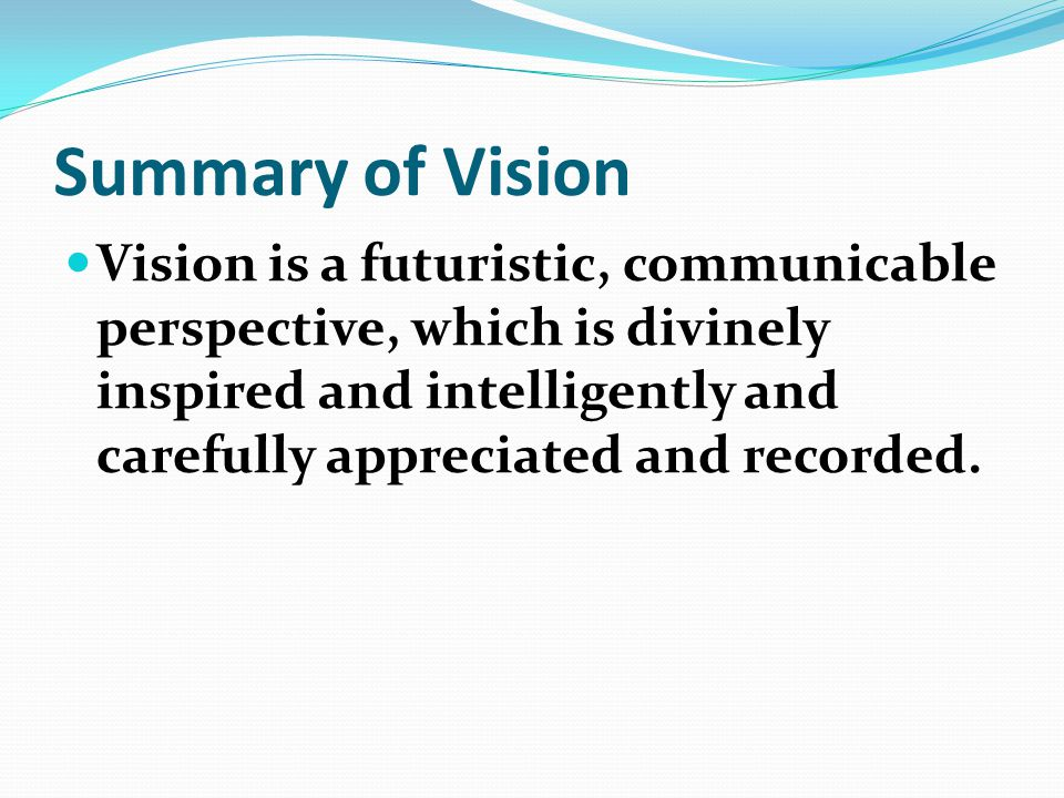 Vision is a futuristic, communicable perspective, which is divinely inspired and intelligently and carefully appreciated and recorded.